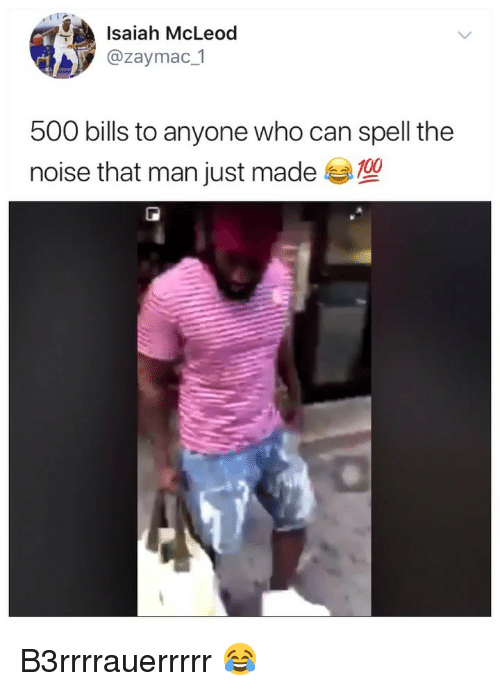 Can Spell: Isaiah McLeod  @zaymac 1  500 bills to anyone who can spell the  noise that man just made  100 B3rrrrauerrrrr 😂