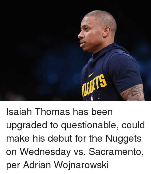 Sacramento, Wednesday, and Been: Isaiah Thomas has been upgraded to questionable, could make his debut for the Nuggets on Wednesday vs. Sacramento, per Adrian Wojnarowski