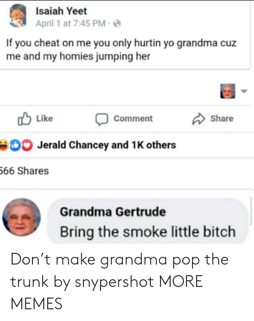 April: Isaiah Yeet  April 1 at 7:45 PM  If you cheat on me you only hurtin yo grandma cuz  me and my homies jumping her  Like  Share  Comment  Jerald Chancey and 1 K others  66 Shares  Grandma Gertrude  Bring the smoke little bitch Don't make grandma pop the trunk by snypershot MORE MEMES