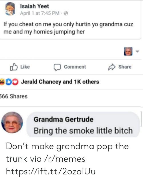 Grandma, Memes, and Pop: Isaiah Yeet  April 1 at 7:45 PM  If you cheat on me you only hurtin yo grandma cuz  me and my homies jumping her  Like  Share  Comment  Jerald Chancey and 1 K others  66 Shares  Grandma Gertrude  Bring the smoke little bitch Don't make grandma pop the trunk via /r/memes https://ift.tt/2ozaIUu