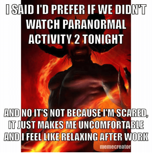 Work Memes: ISAID ITD PREFER IF WE DIDNT  WATCH PARANORMAL  ACTIVITY 2 TONIGHT  AND NO  IT'S NOT BECAUSE IMSCARED  TIUST MAKES ME ABLE  AND  FEEL LIKE RELAXING AFTER WORK  meme creator