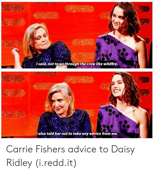 Carrie Fisher: Isaid, not to gothrough the crew like wildfire  Ialso told her not to take any advice from me Carrie Fishers advice to Daisy Ridley (i.redd.it)