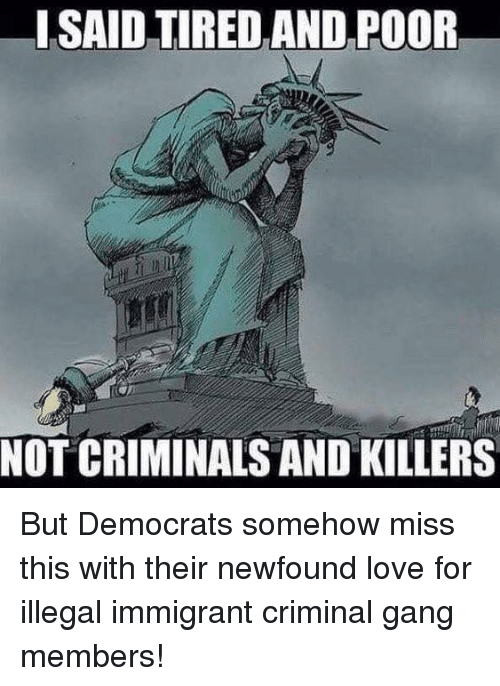 Love, Memes, and Gang: ISAID TIRED AND POOR  NOT CRIMINALS AND KILLERS But Democrats somehow miss this with their newfound love for illegal immigrant criminal gang members!