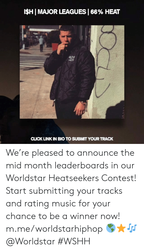 Click, Music, and Worldstar: ISHI MAJOR LEAGUES I 66% HEAT  CLICK LINK IN BIO TO SUBMIT YOUR TRACK We're pleased to announce the mid month leaderboards in our Worldstar Heatseekers Contest! Start submitting your tracks and rating music for your chance to be a winner now! m.me/worldstarhiphop 🌎⭐🎶 @Worldstar #WSHH