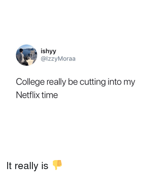 College, Netflix, and Time: ishyy  @IzzyMoraa  College really be cutting into my  Netflix time It really is 👎