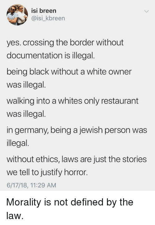 ethics: isi breen  @isi_kbreen  ISI  yes. crossing the border without  documentation is illegal  being black without a white owner  was illegal  walking into a whites only restaurant  was illegal  in germany, being a jewish person was  llegal  without ethics, laws are just the stories  we tell to justify horror  6/17/18, 11:29 AM Morality is not defined by the law.