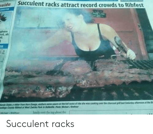 fut: iside  Succulent racks attract record crowds to Ribfest  ghorn  Pud ah  ed.  and Saa 00rto Na ag sithors sane sauce on me fut racks of s she wan coking over the charcoal gri last Saturday aftenioen at t  asig Gnty Abest at t Zc Pank in Beevile ht MhB  B  Auscly over the top about the  o/Brmour Succulent racks