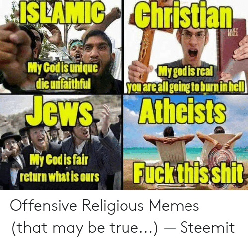 Offensive Jesus Memes: ISLAMIC Christian  My Godis unique  die unfaithful  My god is real  you areall going to burn inhel  Jews Athcists  My Codis fair  rcturn whatisours  return whatis ours  Fuckthisshi Offensive Religious Memes (that may be true...) — Steemit