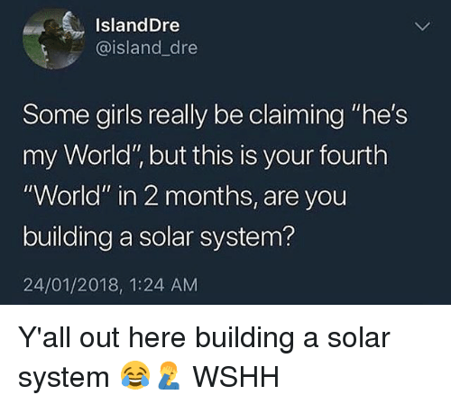 """Girls, Memes, and Wshh: IslandDre  @island_dre  Some girls really be claiming """"he's  my World"""", but this is your fourth  """"World"""" in 2 months, are you  building a solar system?  24/01/2018, 1:24 AM Y'all out here building a solar system 😂🤦♂️ WSHH"""
