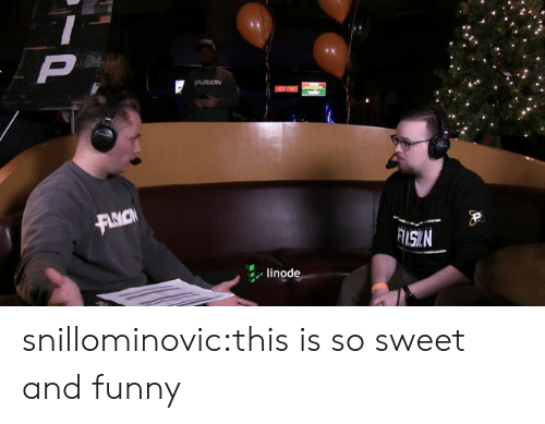 And Funny: ISN  linode snillominovic:this is so sweet and funny