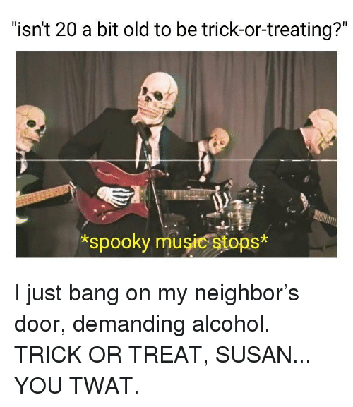 "Memes, Music, and Alcohol: ""isn't 20 a bit old to be trick-or-treating?""  spooky music stops* I just bang on my neighbor's door, demanding alcohol. TRICK OR TREAT, SUSAN... YOU TWAT."