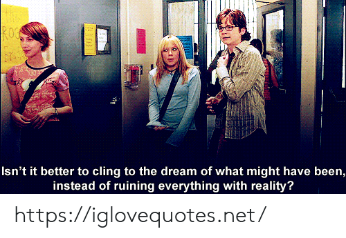 Reality, Been, and Net: Isn't it better to cling to the dream of what might have been,  instead of ruining everything with reality? https://iglovequotes.net/