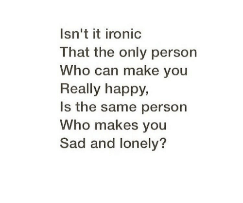Ironic, Happy, and Sad: Isn't it ironic  That the only person  Who can make you  Really happy,  Is the same person  Who makes you  Sad and lonely?