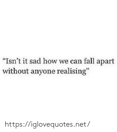 "Apart: ""Isn't it sad how we can fall apart  without anyone realising"" https://iglovequotes.net/"