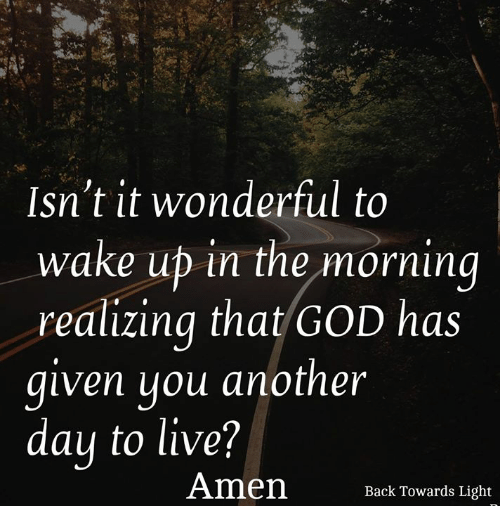 God, Memes, and Live: Isn't it wonderful to  wake ub in the morning  realizing that GOD has  qiven uou another  day to live?  Amen cTowards Light