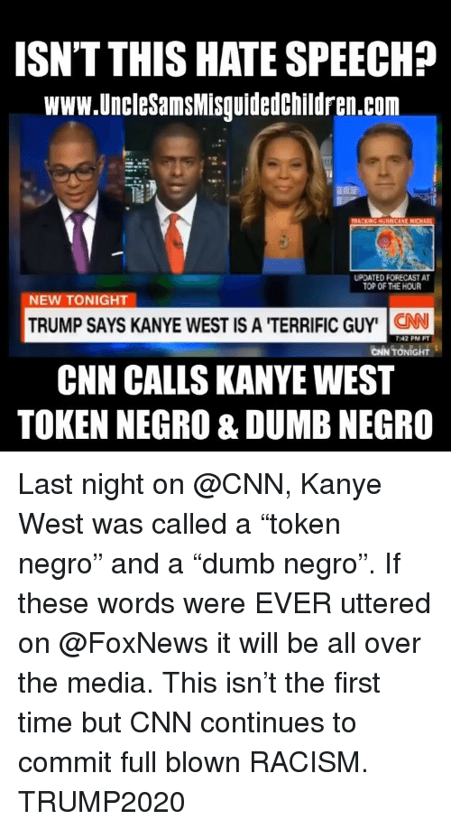 """Foxnews: ISN'T THIS HATE SPEECH?  www.UncleSamsMisguidedchildren.com  UPDATED FORECAST A  TOP OF THE HOUR  NEW TONIGHT  TRUMP SAYS KANYE WEST IS A 'TERRIFIC GUY' N  CNN CALLS KANYEWEST  TOKEN NEGRO & DUMB NEGRO  7:42 PM PT  CİN TONİGHt Last night on @CNN, Kanye West was called a """"token negro"""" and a """"dumb negro"""". If these words were EVER uttered on @FoxNews it will be all over the media. This isn't the first time but CNN continues to commit full blown RACISM. TRUMP2020"""