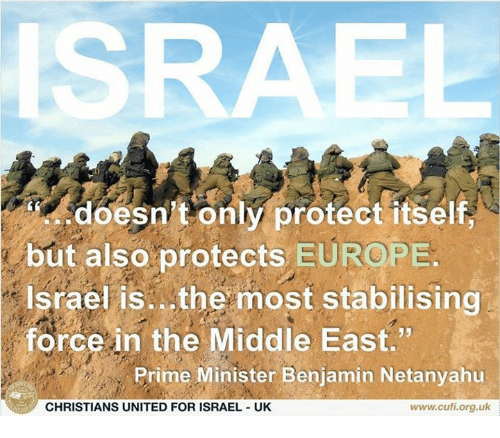 """priming: ISRAEL  doesn't only protect itself  but also protects EUROPE  Israel is. the most stabilising  force in the Middle East.""""  Prime Minister Benjamin Netanyahu  CHRISTIANS UNITED FOR ISRAEL UK  www.cufi.org.uk"""