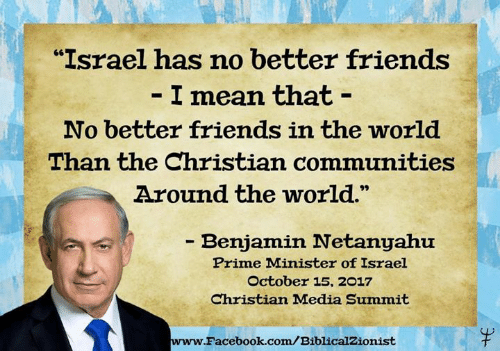 "prime minister: ""Israel has no better friends  I mean that -  No better friends in the world  Than the Christian communities  Around the world.  - Benjamin Netanyahu  Prime Minister of Israel  October 15, 2017  Christian Madia Summit  www.  Facebook.com/BiblicalZionist"