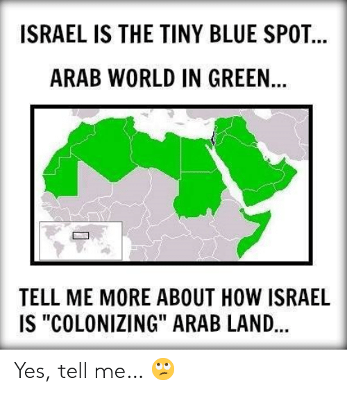 """Memes, Blue, and Israel: ISRAEL IS THE TINY BLUE SPOT  ARAB WORLD IN GREEN  TELL ME MORE ABOUT HOW ISRAEL  IS """"COLONIZING"""" ARAB LAND... Yes, tell me… 🙄"""