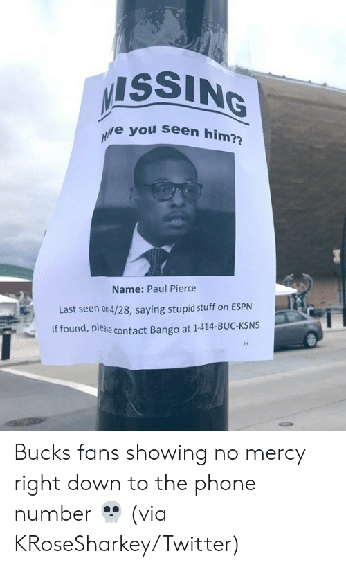 Pierce: ISSING  e you seen him?  Name: Paul Pierce  Last seen on 4/28, saying stupid stuff on ESPN  If found, please  ase contact Bango at 1-414-BUC-KSN5  JH Bucks fans showing no mercy right down to the phone number 💀  (via KRoseSharkey/Twitter)