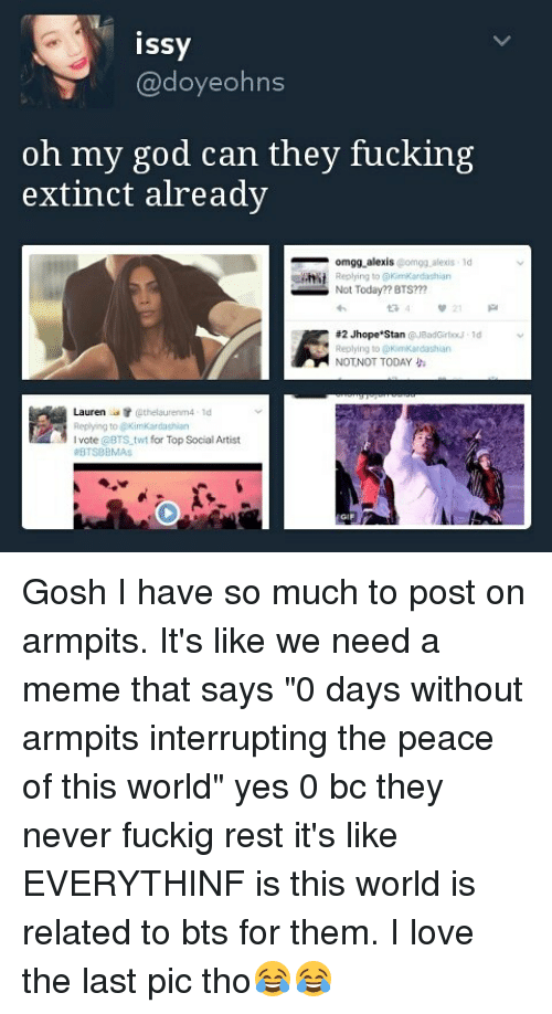 """Not Today Bts: issy  doyeohns  oh my god can they fucking  extinct already  omgg alexis  omgg alexis 1  Replying to  KimKardashian  Not Today? BTS???  #2 Jhope Stan  JBadGirlo ld  Replying to KimKardashian  NOT NOT TODAY  Lauren  tr ethelaurenm4  ld  Replying to @KimKardashian  l vote BTS twt for Top Social Artist Gosh I have so much to post on armpits. It's like we need a meme that says """"0 days without armpits interrupting the peace of this world"""" yes 0 bc they never fuckig rest it's like EVERYTHINF is this world is related to bts for them. I love the last pic tho😂😂"""