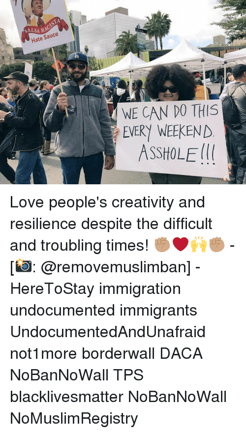 Memes, Immigration, and Sauce: ISTA  SALSARA  Hate Sauce  WE CAN DO THIS  EVERY WEEKEND  ASSHOLE Love people's creativity and resilience despite the difficult and troubling times! ✊🏽❤️🙌✊🏽 - [📸: @removemuslimban] - HereToStay immigration undocumented immigrants UndocumentedAndUnafraid not1more borderwall DACA NoBanNoWall TPS blacklivesmatter NoBanNoWall NoMuslimRegistry