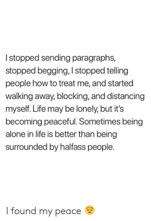Paragraphs: Istopped sending paragraphs,  stopped begging, I stopped telling  people how to treat me, and started  walking away, blocking, and distancing  myself. Life may be lonely, but it's  becoming peaceful. Sometimes being  alone in life is better than being  surrounded by halfass people. I found my peace 😌