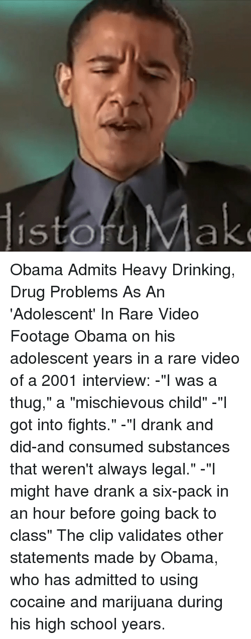 "Drinking, Memes, and Obama: istoraMak Obama Admits Heavy Drinking, Drug Problems As An 'Adolescent' In Rare Video Footage Obama on his adolescent years in a rare video of a 2001 interview: -""I was a thug,"" a ""mischievous child"" -""I got into fights."" -""I drank and did-and consumed substances that weren't always legal."" -""I might have drank a six-pack in an hour before going back to class"" The clip validates other statements made by Obama, who has admitted to using cocaine and marijuana during his high school years."