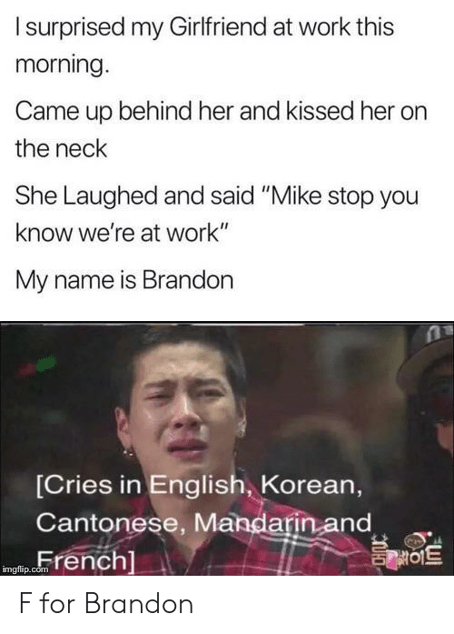 "Work, Korean, and Girlfriend: Isurprised my Girlfriend at work this  morning.  Came up behind her and kissed her  the neck  She Laughed and said ""Mike stop you  know we're at work""  My name is Brandon  [Cries in English, Korean,  Cantonese, Mandarin and  French]  를이트  imgflip.com F for Brandon"