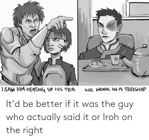 If It: It'd be better if it was the guy who actually said it or Iroh on the right
