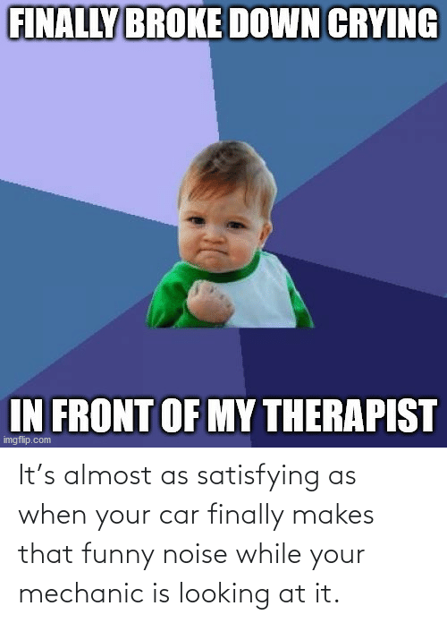 When Your: It's almost as satisfying as when your car finally makes that funny noise while your mechanic is looking at it.