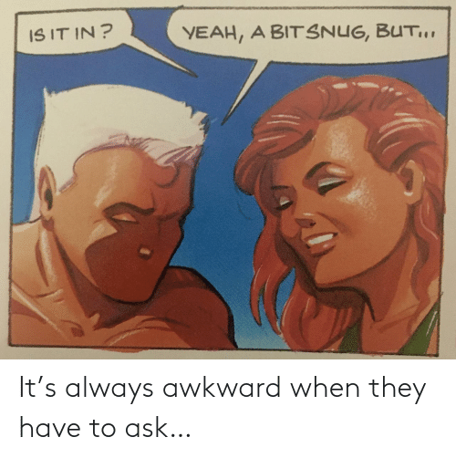 Awkward: It's always awkward when they have to ask…
