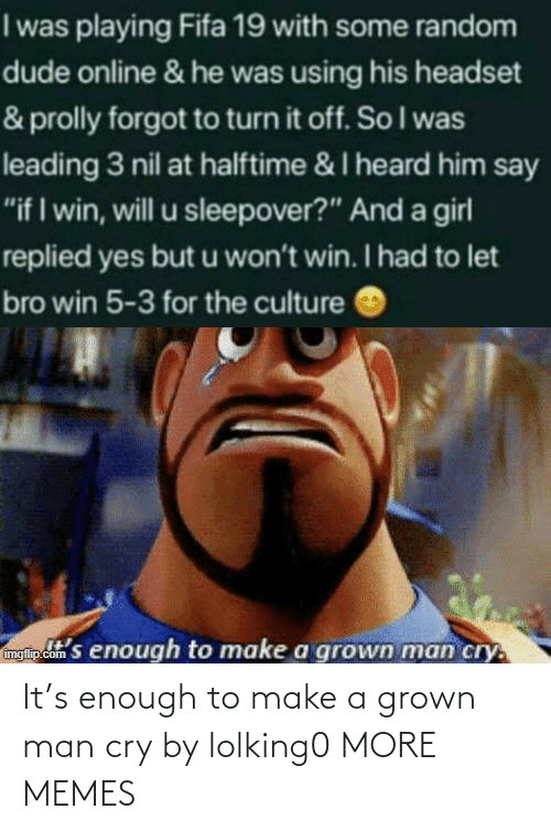 enough: It's enough to make a grown man cry by lolking0 MORE MEMES