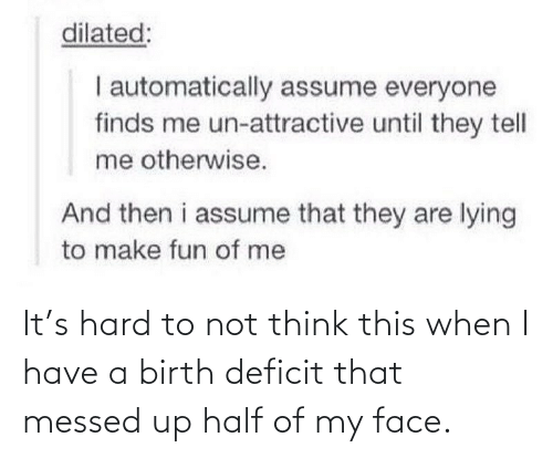 hard: It's hard to not think this when I have a birth deficit that messed up half of my face.