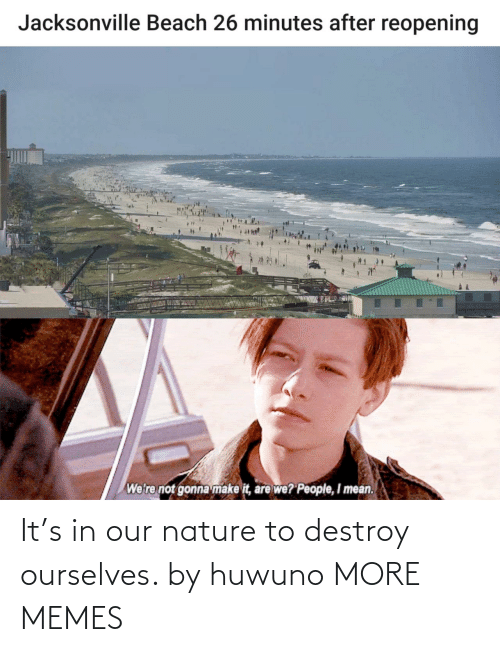 Ourselves: It's in our nature to destroy ourselves. by huwuno MORE MEMES