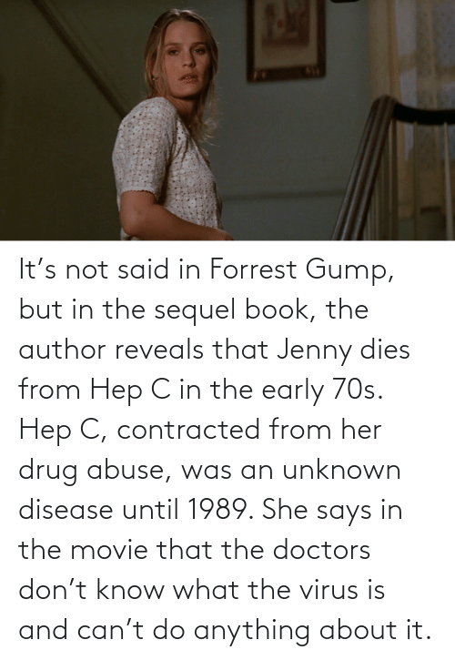 disease: It's not said in Forrest Gump, but in the sequel book, the author reveals that Jenny dies from Hep C in the early 70s. Hep C, contracted from her drug abuse, was an unknown disease until 1989. She says in the movie that the doctors don't know what the virus is and can't do anything about it.