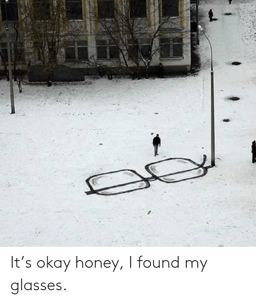 honey: It's okay honey, I found my glasses.