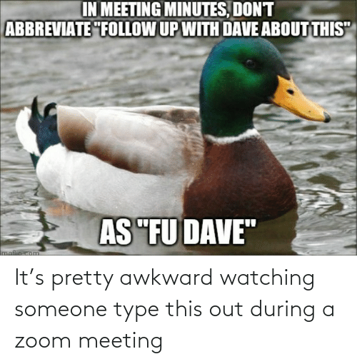 type: It's pretty awkward watching someone type this out during a zoom meeting