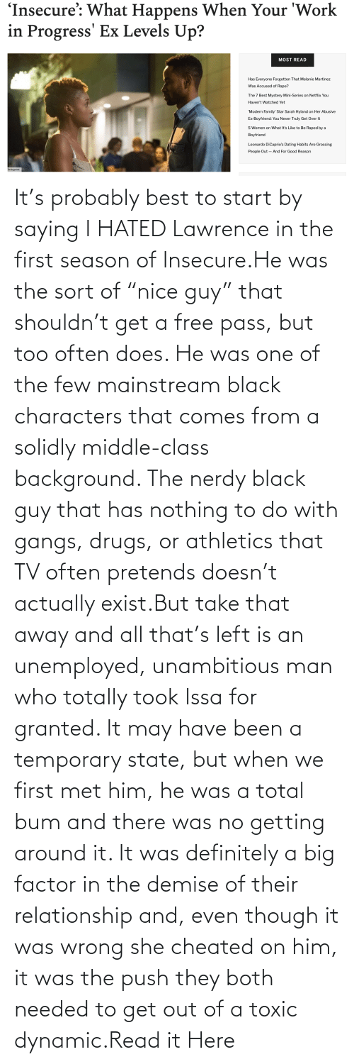 """Lawrence: It's probably best to start by saying I HATED Lawrence in the first season of Insecure.He was the sort of """"nice guy"""" that shouldn't get a free pass, but too often does. He was one of the few mainstream black characters that comes from a solidly middle-class background. The nerdy black guy that has nothing to do with gangs, drugs, or athletics that TV often pretends doesn't actually exist.But take that away and all that's left is an unemployed, unambitious man who totally took Issa for granted. It may have been a temporary state, but when we first met him, he was a total bum and there was no getting around it. It was definitely a big factor in the demise of their relationship and, even though it was wrong she cheated on him, it was the push they both needed to get out of a toxic dynamic.Read it Here"""