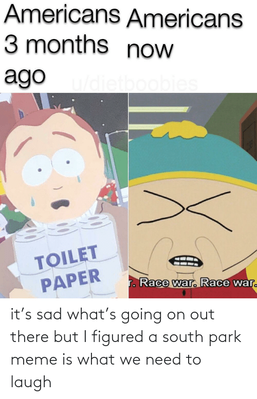 But I: it's sad what's going on out there but I figured a south park meme is what we need to laugh