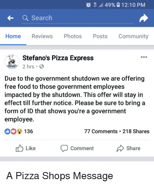 Free Food: It all 49%  12:10 PM  Search  Home Reviews Photos  Posts Community  ommunity  Stefano's Pizza Express  hrs  Due to the government shutdown we are offering  free food to those government employees  impacted by the shutdown. This offer will stay in  effect till further notice. Please be sure to bringa  form of ID that shows you're a government  employee.  136  77 Comments 218 Shares  Like  Comment  Share A Pizza Shops Message