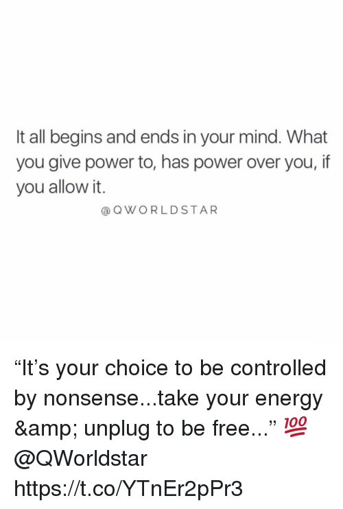 """Energy, Free, and Power: It all begins and ends in your mind. What  you give power to, has power over you, if  you allow it.  @QWORLDSTAR """"It's your choice to be controlled by nonsense...take your energy & unplug to be free..."""" 💯  @QWorldstar https://t.co/YTnEr2pPr3"""
