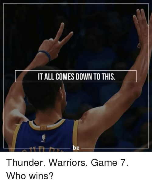 Warriors Game: IT ALL COMES DOWN TOTHIS.  br Thunder. Warriors. Game 7. Who wins?
