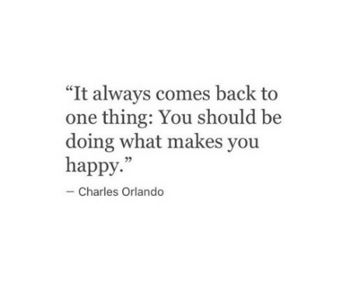 """Happy, Orlando, and Back: """"It always comes back to  one thing: You should be  doing what makes you  happy.""""  Charles Orlando"""