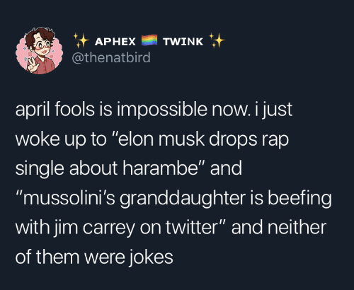 "April Fools: it APHEX TWINK  @thenatbird  april fools is impossible now. i just  woke up to ""elon musk drops rap  single about harambe"" and  ""mussolini's granddaughter is beefing  with jim carrey on twitter"" and neither  of them were jokes"