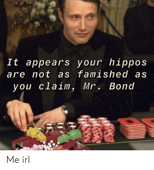 Irl, Me IRL, and Bond: It appears your hippos  are not as famished as  you claim, Mr. Bond Me irl