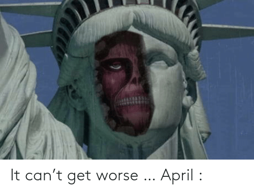Worse: It can't get worse … April :