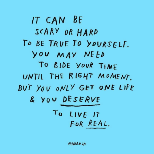 Life, True, and Live: IT CAN BE  SCARY OR HARD  To BE TRUE To yoURSELF.  you MAY NEED  To BIDE yovk TIME  UNTIL THE RIGHT MOMENT.  BUT Yov oNLY GET ONE LIFE  & yov DESERVE  To LIVE IT  FoR REAL.  @ADAMJK