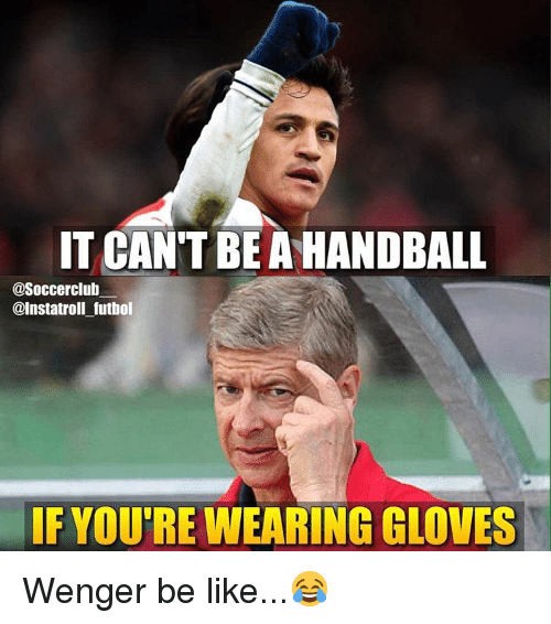 handball: IT CANT BE A HANDBALL  asoccerclub  @Instatroll futbol  IF YOU'RE WEARING GLOVES Wenger be like...😂