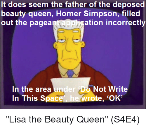 "Homer Simpson, Memes, and Queen: It does seem the father of the deposed  beauty queen, Homer Simpson, filled  out the pagea  ation incorrectly  In the area und  In This Space  er Do Not Write  te, 'OK' ""Lisa the Beauty Queen""  (S4E4)"